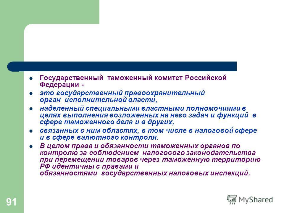 91 Государственный таможенный комитет Российской Федерации - это государственный правоохранительный орган исполнительной власти, наделенный специальными властными полномочиями в целях выполнения возложенных на него задач и функций в сфере таможенного