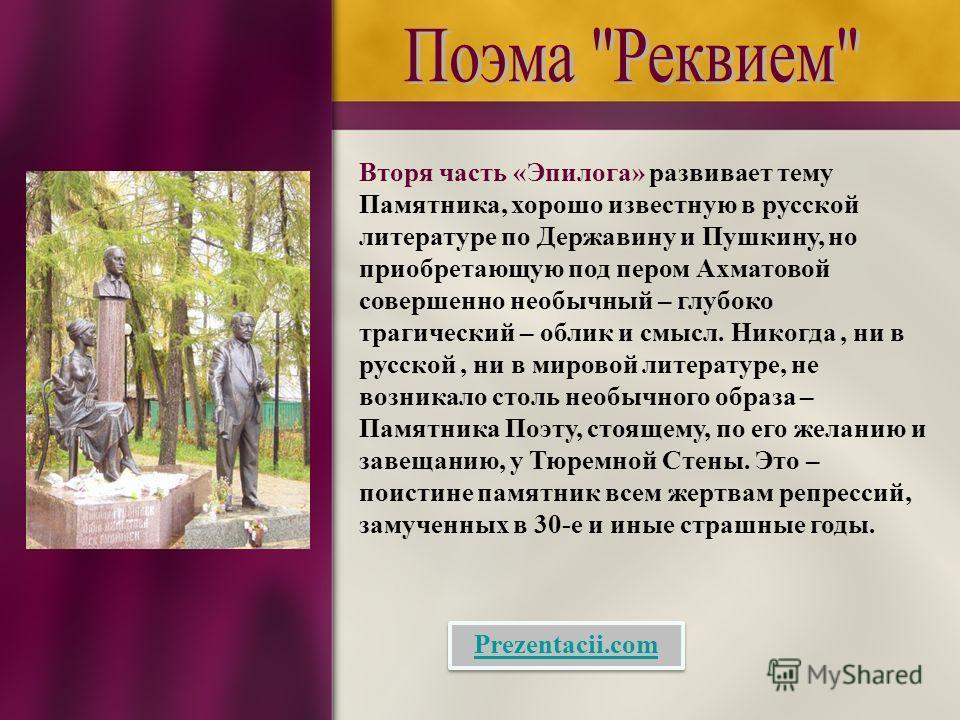 Вторя часть «Эпилога» развивает тему Памятника, хорошо известную в русской литературе по Державину и Пушкину, но приобретающую под пером Ахматовой совершенно необычный – глубоко трагический – облик и смысл. Никогда, ни в русской, ни в мировой литерат