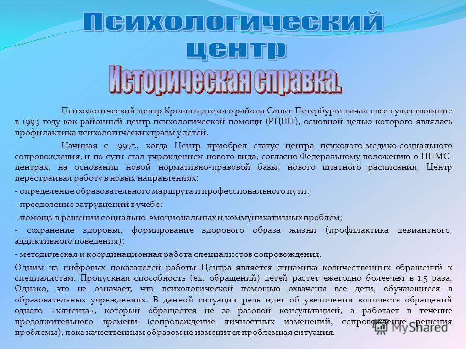 Психологический центр Кронштадтского района Санкт-Петербурга начал свое существование в 1993 году как районный центр психологической помощи (РЦПП), основной целью которого являлась профилактика психологических травм у детей. Начиная с 1997г., когда Ц