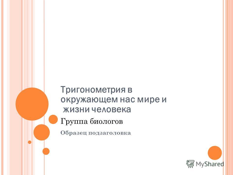 Образец подзаголовка 25.12.10 Тригонометрия в окружающем нас мире и жизни человека Группа биологов