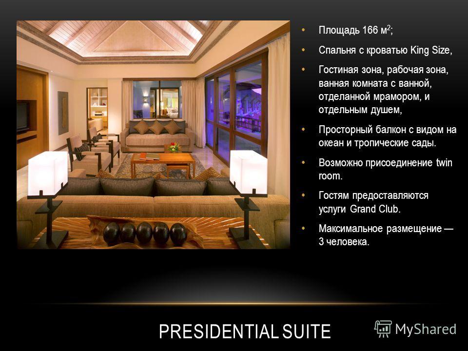 PRESIDENTIAL SUITE Площадь 166 м 2 ; Спальня с кроватью King Size, Гостиная зона, рабочая зона, ванная комната с ванной, отделанной мрамором, и отдельным душем, Просторный балкон с видом на океан и тропические сады. Возможно присоединение twin room.