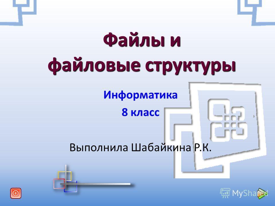 Файлы и файловые структуры Информатика 8 класс Выполнила Шабайкина Р.К.