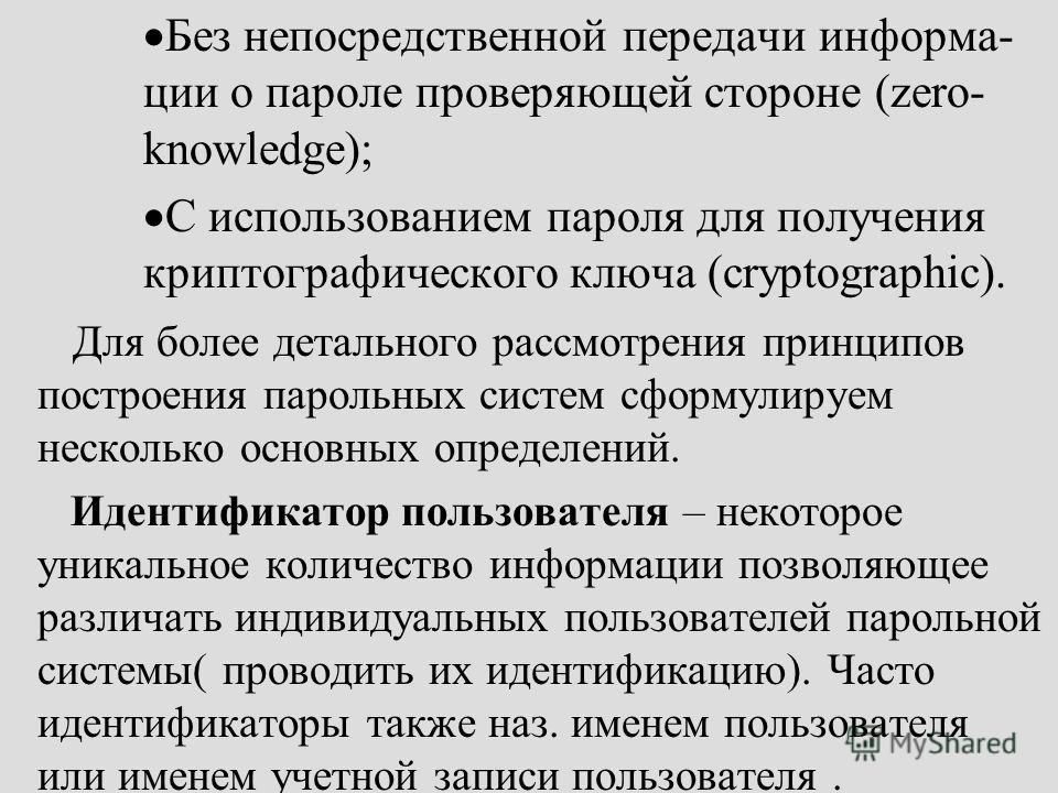 Без непосредственной передачи информа- ции о пароле проверяющей стороне (zero- knowledge); С использованием пароля для получения криптографического ключа (cryptographic). Для более детального рассмотрения принципов построения парольных систем сформул