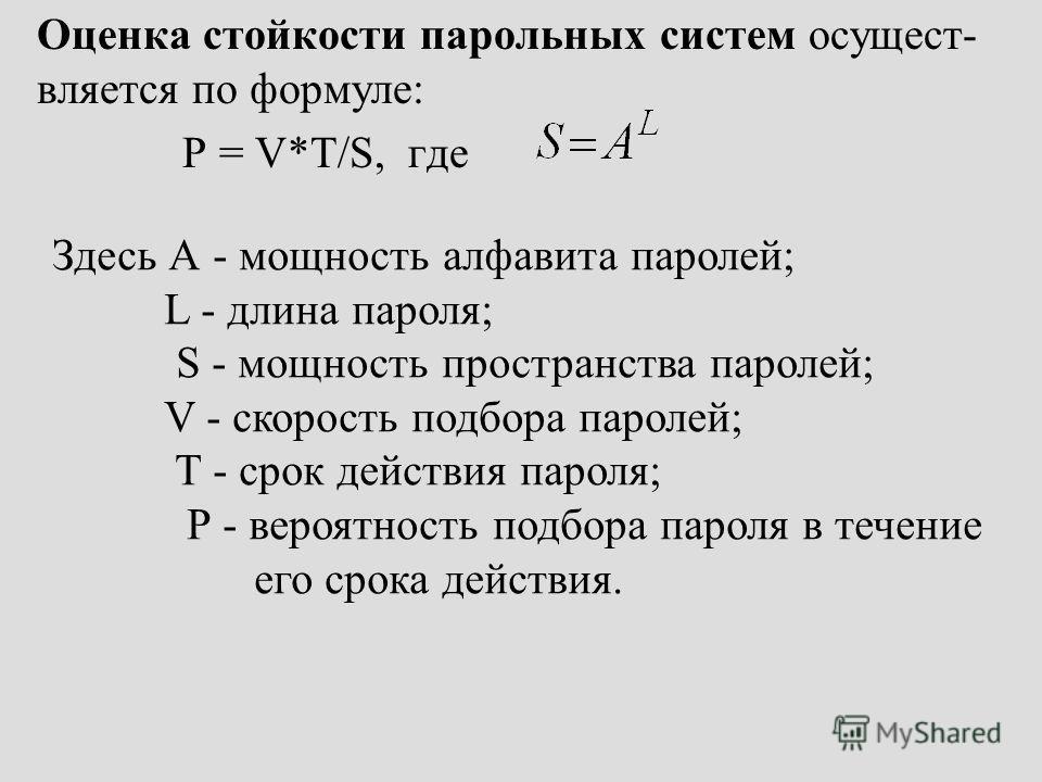 Оценка стойкости парольных систем осущест- вляется по формуле: P = V*T/S, где Здесь А - мощность алфавита паролей; L - длина пароля; S - мощность пространства паролей; V - скорость подбора паролей; T - срок действия пароля; Р - вероятность подбора па