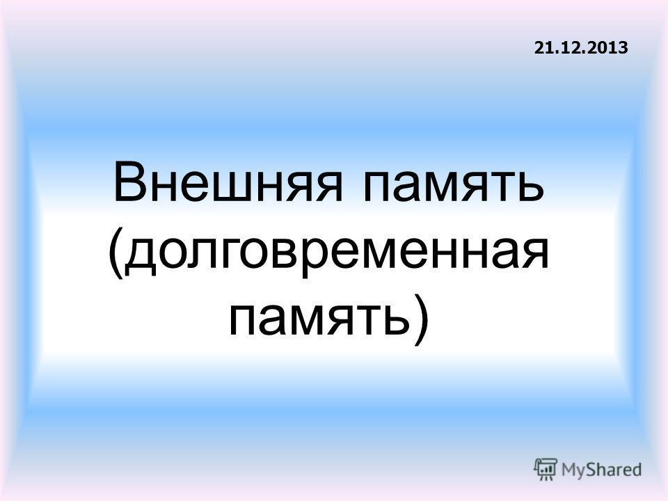 Внешняя память (долговременная память) 21.12.2013