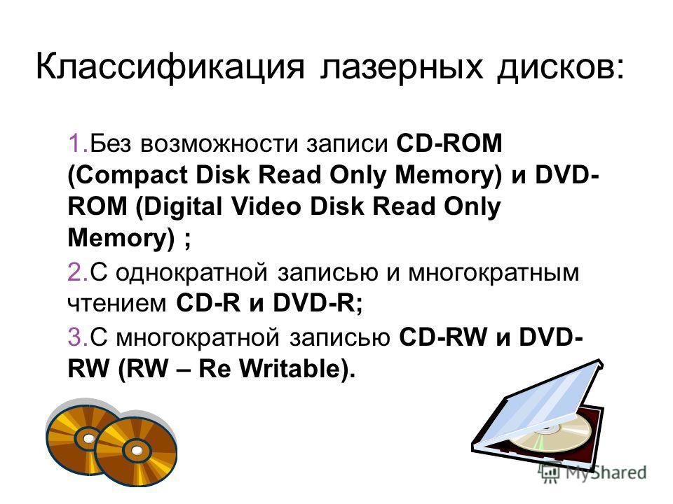 Классификация лазерных дисков: 1.Без возможности записи CD-ROM (Compact Disk Read Only Memory) и DVD- ROM (Digital Video Disk Read Only Memory) ; 2.С однократной записью и многократным чтением CD-R и DVD-R; 3.С многократной записью CD-RW и DVD- RW (R