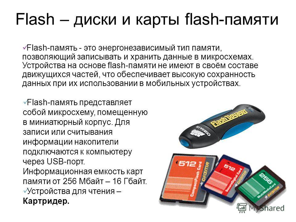 Flash – диски и карты flash-памяти Flash-память - это энергонезависимый тип памяти, позволяющий записывать и хранить данные в микросхемах. Устройства на основе flash-памяти не имеют в своём составе движущихся частей, что обеспечивает высокую сохранно