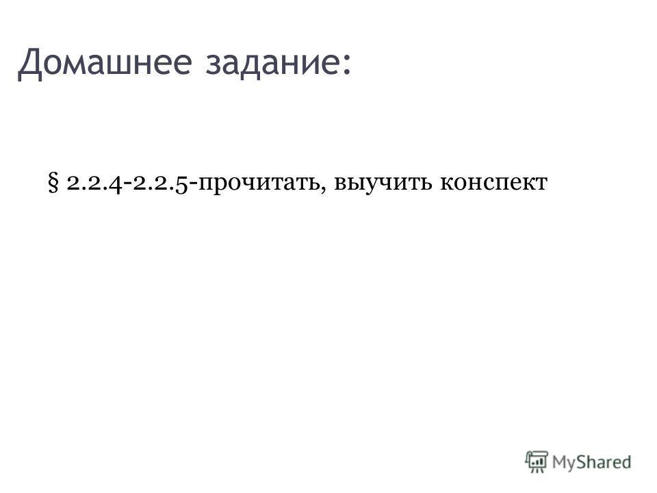 Домашнее задание: § 2.2.4-2.2.5-прочитать, выучить конспект