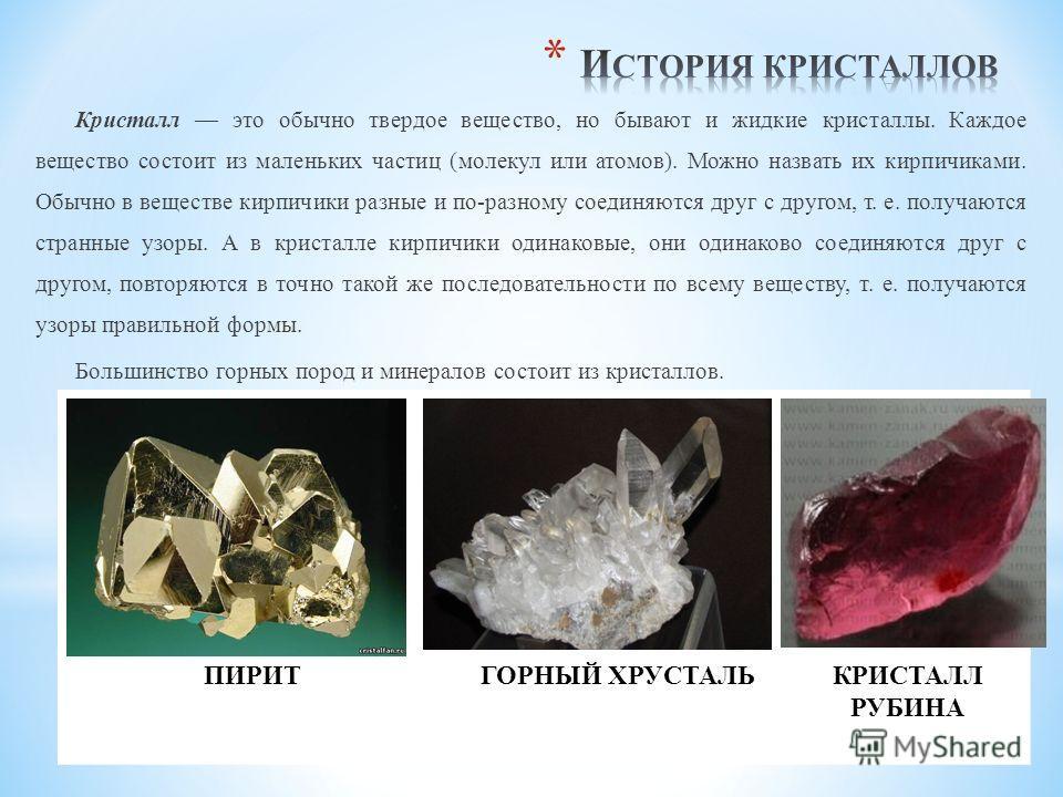 Кристалл это обычно твердое вещество, но бывают и жидкие кристаллы. Каждое вещество состоит из маленьких частиц (молекул или атомов). Можно назвать их кирпичиками. Обычно в веществе кирпичики разные и по-разному соединяются друг с другом, т. е. получ