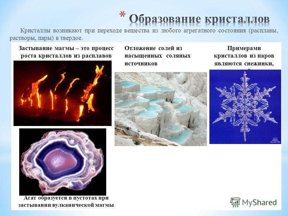 Кристаллы возникают при переходе вещества из любого агрегатного состояния (расплавы, растворы, пары) в твердое. Застывание магмы – это процесс роста кристаллов из расплавов Отложение солей из насыщенных соляных источников Примерами кристаллов из паро