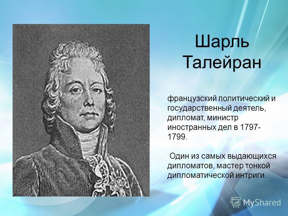 Шарль Талейран французский политический и государственный деятель, дипломат, министр иностранных дел в 1797- 1799. Один из самых выдающихся дипломатов, мастер тонкой дипломатической интриги.