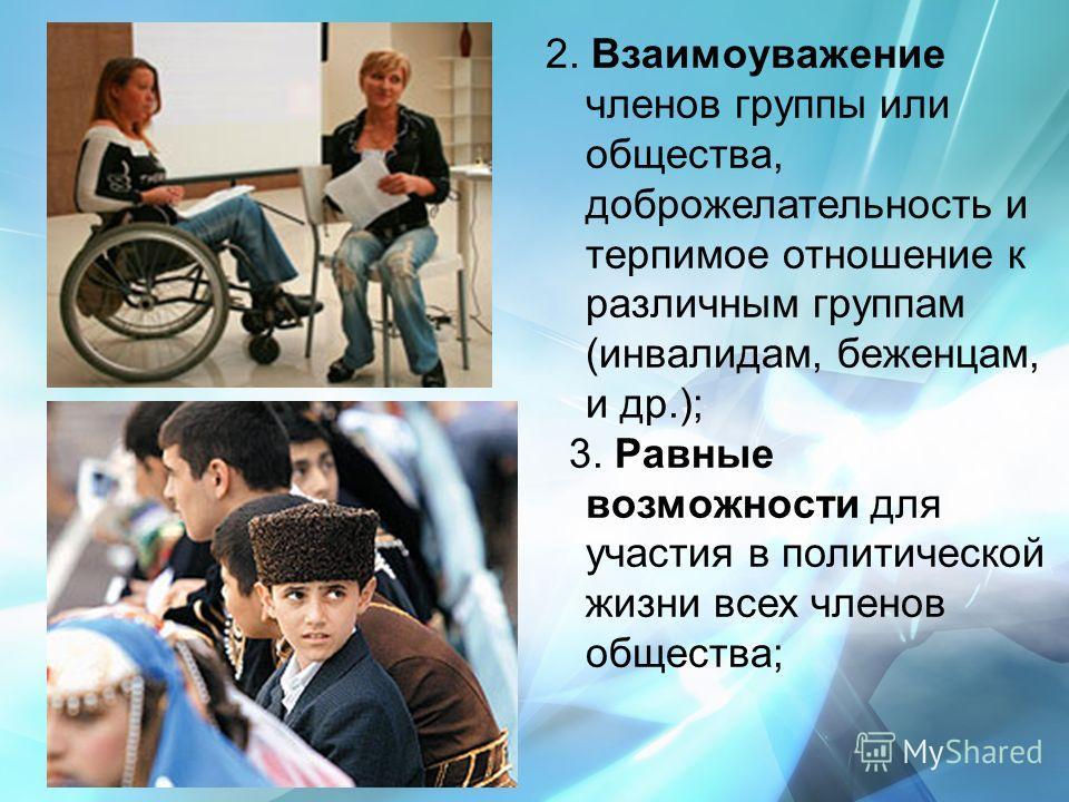 2. Взаимоуважение членов группы или общества, доброжелательность и терпимое отношение к различным группам (инвалидам, беженцам, и др.); 3. Равные возможности для участия в политической жизни всех членов общества;