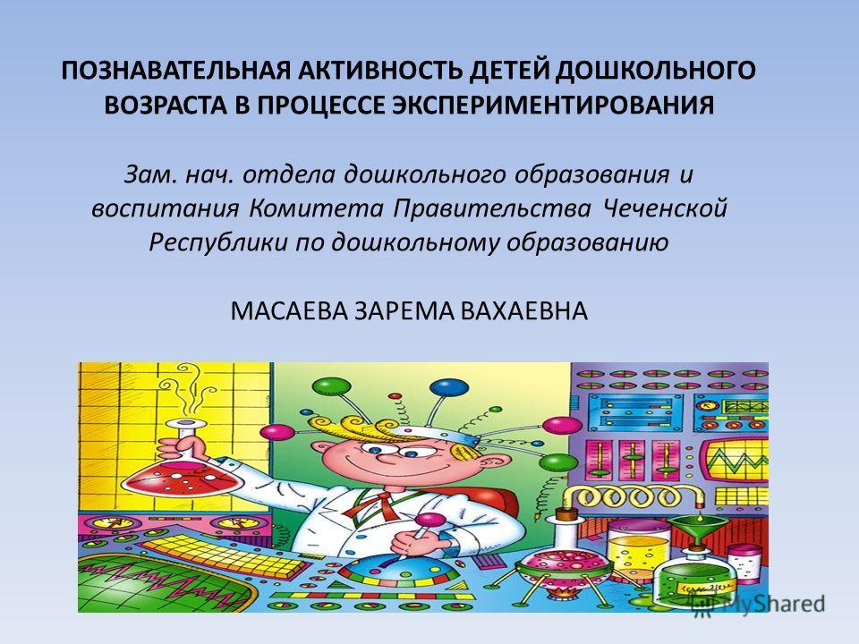 ПОЗНАВАТЕЛЬНАЯ АКТИВНОСТЬ ДЕТЕЙ ДОШКОЛЬНОГО ВОЗРАСТА В ПРОЦЕССЕ ЭКСПЕРИМЕНТИРОВАНИЯ Зам. нач. отдела дошкольного образования и воспитания Комитета Правительства Чеченской Республики по дошкольному образованию МАСАЕВА ЗАРЕМА ВАХАЕВНА