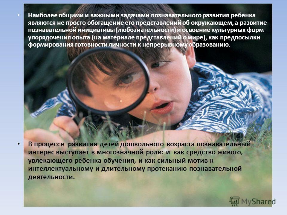 Наиболее общими и важными задачами познавательного развития ребенка являются не просто обогащение его представлений об окружающем, а развитие познавательной инициативы (любознательности) и освоение культурных форм упорядочения опыта (на материале пре