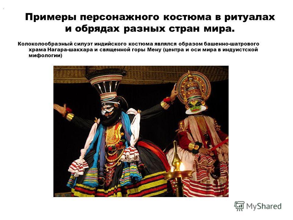 Примеры персонажного костюма в ритуалах и обрядах разных стран мира. Колоколообразный силуэт индийского костюма являлся образом башенно-шатрового храма Нагара-шакхара и священной горы Мену (центра и оси мира в индуистской мифологии).