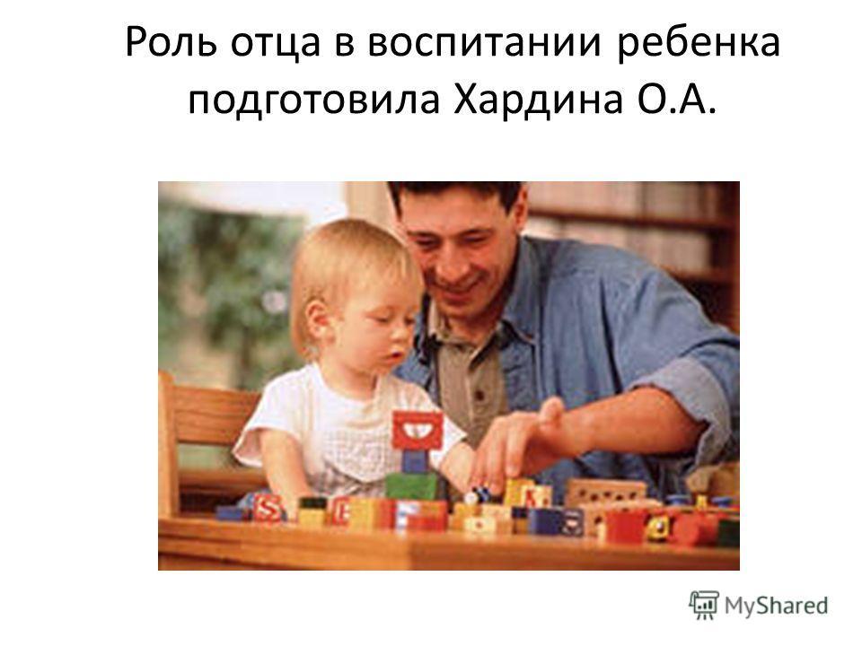 Роль отца в воспитании ребенка подготовила Хардина О.А.