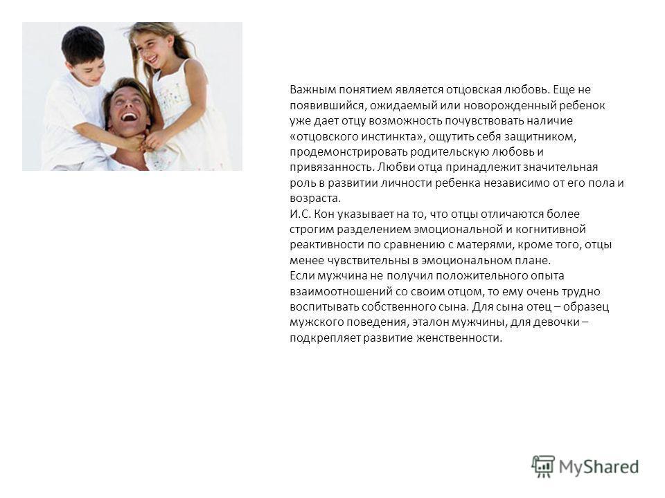 Важным понятием является отцовская любовь. Еще не появившийся, ожидаемый или новорожденный ребенок уже дает отцу возможность почувствовать наличие «отцовского инстинкта», ощутить себя защитником, продемонстрировать родительскую любовь и привязанность