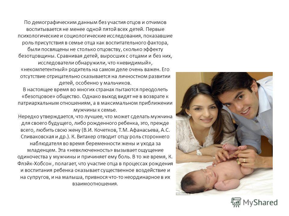 По демографическим данным без участия отцов и отчимов воспитывается не менее одной пятой всех детей. Первые психологические и социологические исследования, показавшие роль присутствия в семье отца как воспитательного фактора, были посвящены не стольк