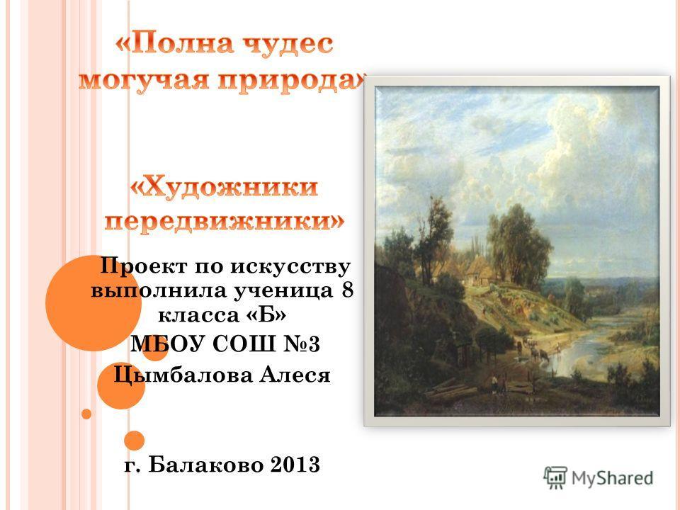 Проект по искусству выполнила ученица 8 класса «Б» МБОУ СОШ 3 Цымбалова Алеся г. Балаково 2013