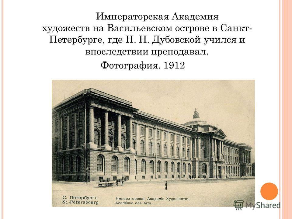 Императорская Академия художеств на Васильевском острове в Санкт- Петербурге, где Н. Н. Дубовской учился и впоследствии преподавал. Фотография. 1912
