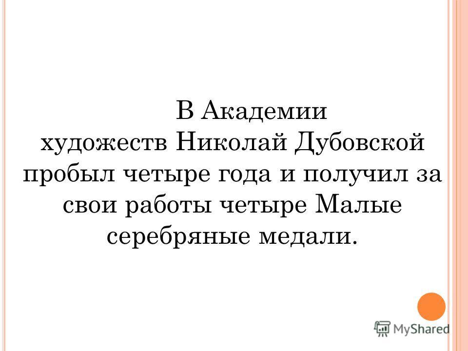 В Академии художеств Николай Дубовской пробыл четыре года и получил за свои работы четыре Малые серебряные медали.