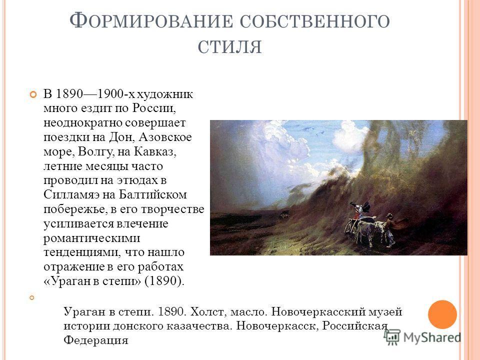Ф ОРМИРОВАНИЕ СОБСТВЕННОГО СТИЛЯ В 18901900-х художник много ездит по России, неоднократно совершает поездки на Дон, Азовское море, Волгу, на Кавказ, летние месяцы часто проводил на этюдах в Силламяэ на Балтийском побережье, в его творчестве усиливае