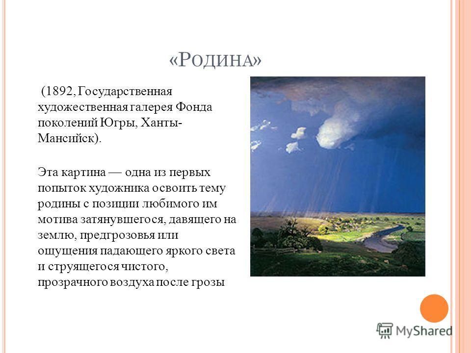 «Р ОДИНА » (1892, Государственная художественная галерея Фонда поколений Югры, Ханты- Мансийск). Эта картина одна из первых попыток художника освоить тему родины с позиции любимого им мотива затянувшегося, давящего на землю, предгрозовья или ощущения
