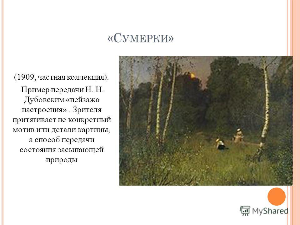 «С УМЕРКИ » (1909, частная коллекция). Пример передачи Н. Н. Дубовским «пейзажа настроения». Зрителя притягивает не конкретный мотив или детали картины, а способ передачи состояния засыпающей природы