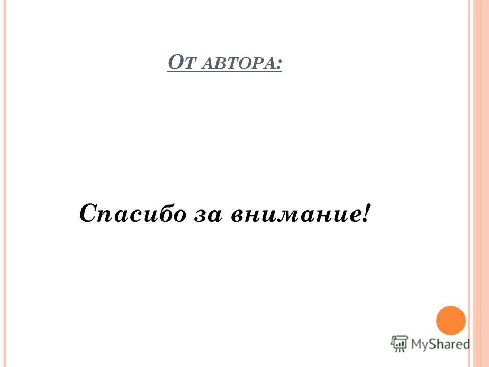 О Т АВТОРА : Спасибо за внимание!