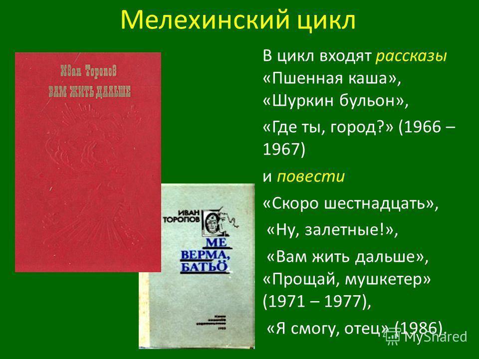 Мелехинский цикл В цикл входят рассказы «Пшенная каша», «Шуркин бульон», «Где ты, город?» (1966 – 1967) и повести «Скоро шестнадцать», «Ну, залетные!», «Вам жить дальше», «Прощай, мушкетер» (1971 – 1977), «Я смогу, отец» (1986).