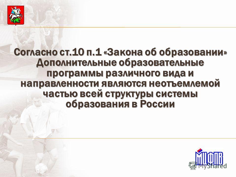 Согласно ст.10 п.1 «Закона об образовании» Дополнительные образовательные программы различного вида и направленности являются неотъемлемой частью всей структуры системы образования в России
