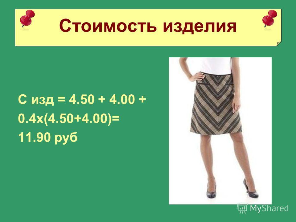С изд = 4.50 + 4.00 + 0.4х(4.50+4.00)= 11.90 руб Стоимость изделия