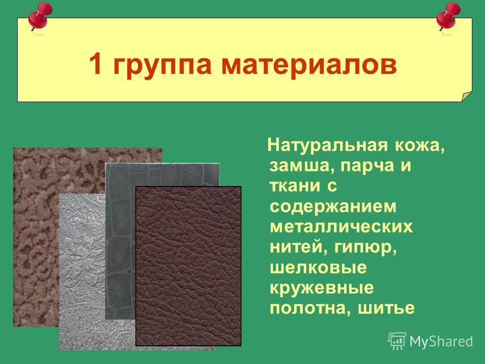 1 группа материалов Натуральная кожа, замша, парча и ткани с содержанием металлических нитей, гипюр, шелковые кружевные полотна, шитье