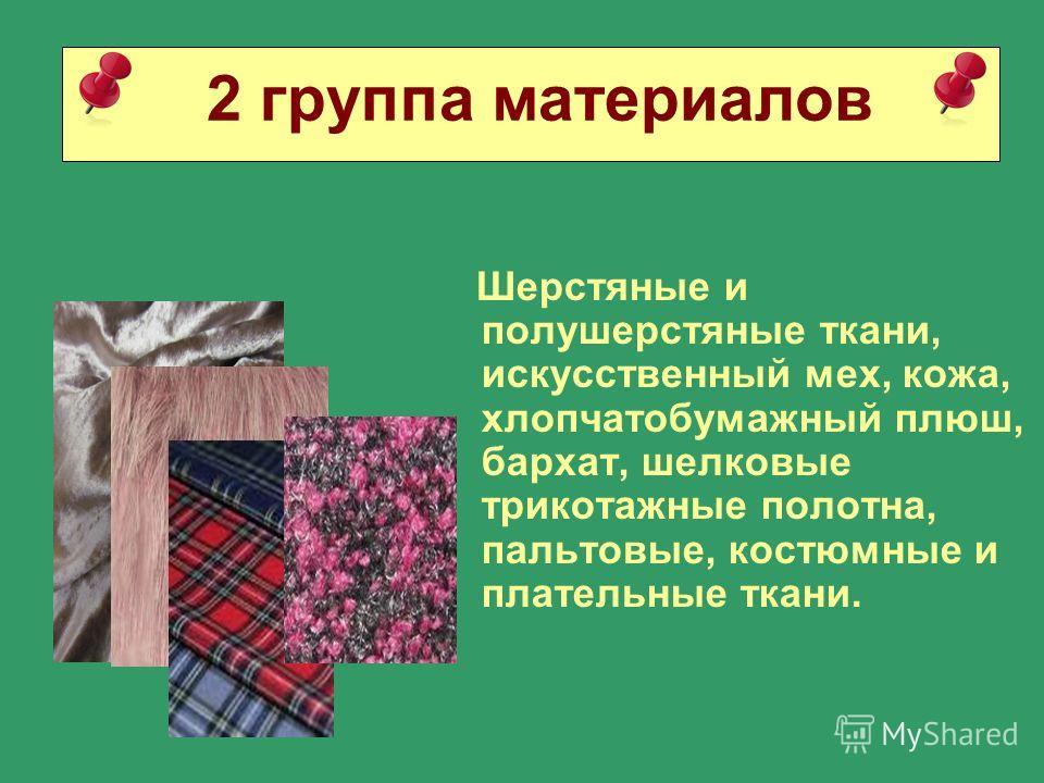 2 группа материалов Шерстяные и полушерстяные ткани, искусственный мех, кожа, хлопчатобумажный плюш, бархат, шелковые трикотажные полотна, пальтовые, костюмные и плательные ткани.