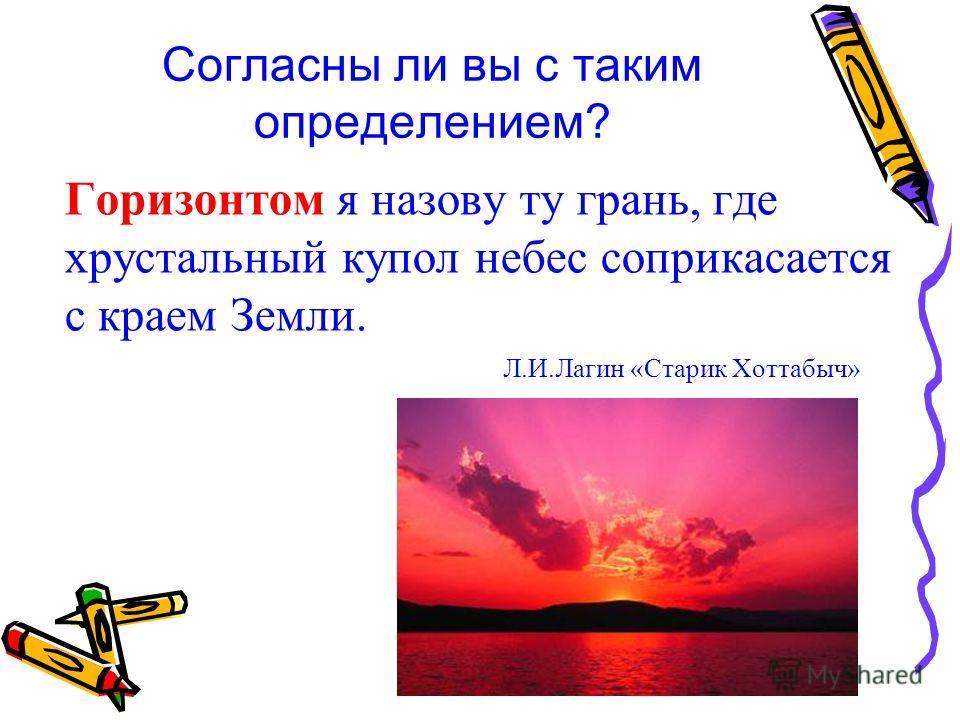 Согласны ли вы с таким определением? Горизонтом я назову ту грань, где хрустальный купол небес соприкасается с краем Земли. Л.И.Лагин «Старик Хоттабыч»
