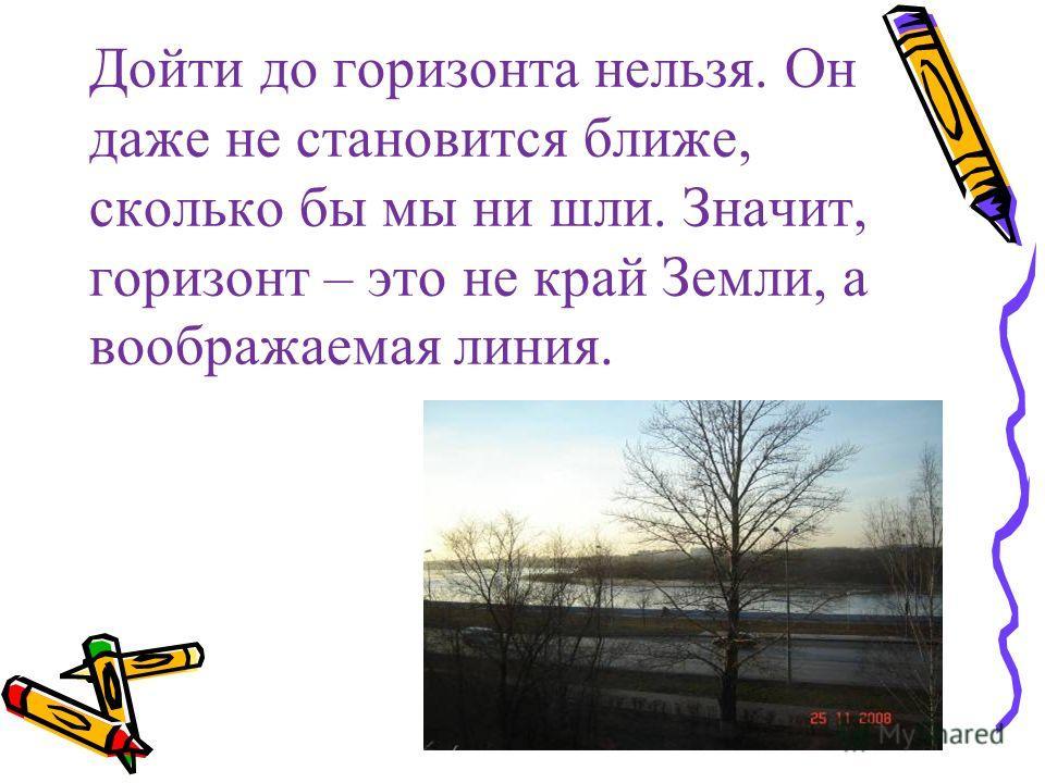 Дойти до горизонта нельзя. Он даже не становится ближе, сколько бы мы ни шли. Значит, горизонт – это не край Земли, а воображаемая линия.