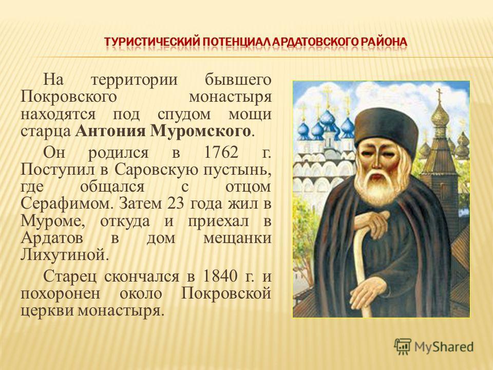 На территории бывшего Покровского монастыря находятся под спудом мощи старца Антония Муромского. Он родился в 1762 г. Поступил в Саровскую пустынь, где общался с отцом Серафимом. Затем 23 года жил в Муроме, откуда и приехал в Ардатов в дом мещанки Ли