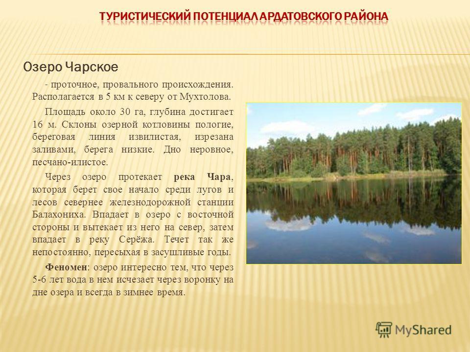 Озеро Чарское - проточное, провального происхождения. Располагается в 5 км к северу от Мухтолова. Площадь около 30 га, глубина достигает 16 м. Склоны озерной котловины пологие, береговая линия извилистая, изрезана заливами, берега низкие. Дно неровно