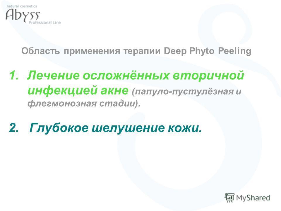 Область применения терапии Deep Phyto Peeling 1.Лечение осложнённых вторичной инфекцией акне (папуло-пустулёзная и флегмонозная стадии). 2. Глубокое шелушение кожи.