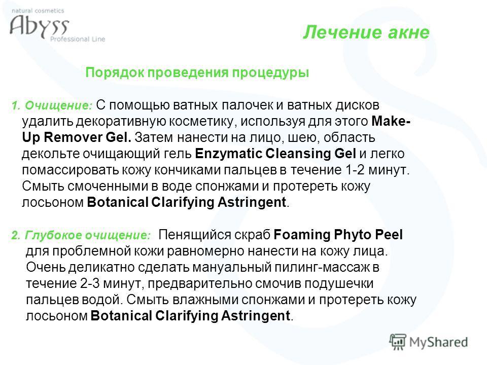 Лечение акне Порядок проведения процедуры 1. Очищение: С помощью ватных палочек и ватных дисков удалить декоративную косметику, используя для этого Make- Up Remover Gel. Затем нанести на лицо, шею, область декольте очищающий гель Enzymatic Cleansing