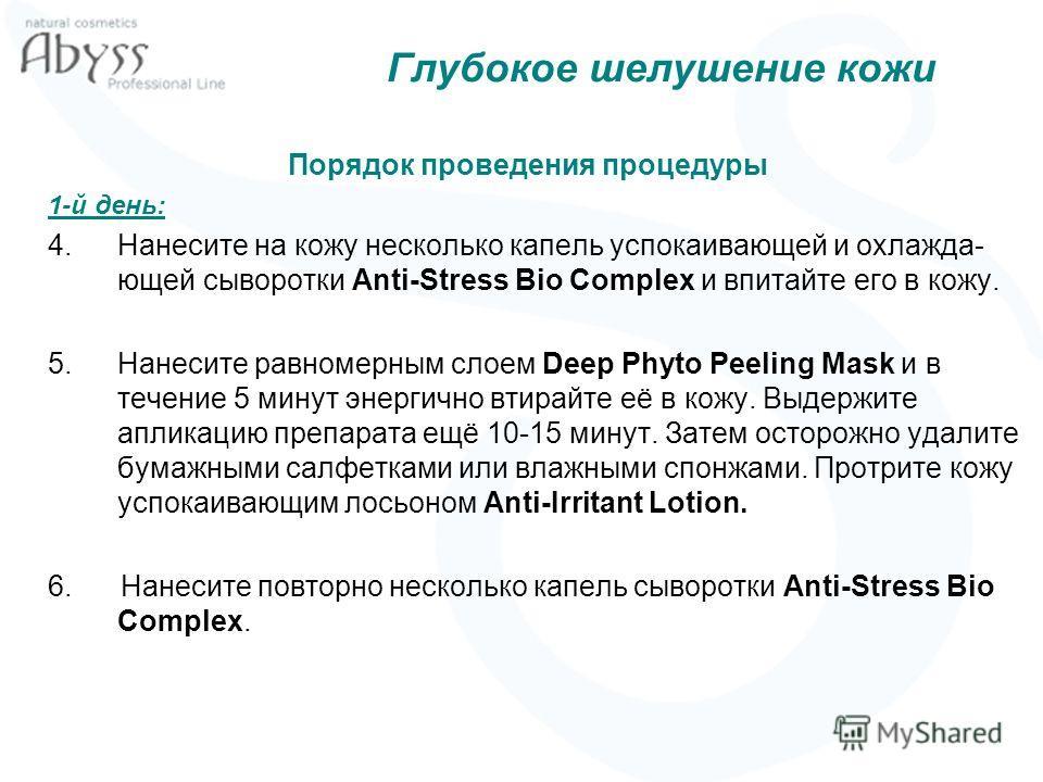 Глубокое шелушение кожи Порядок проведения процедуры 1-й день: 4.Нанесите на кожу несколько капель успокаивающей и охлажда- ющей сыворотки Anti-Stress Bio Complex и впитайте его в кожу. 5.Нанесите равномерным слоем Deep Phyto Peeling Mask и в течение
