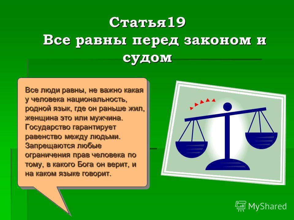 Статья19 Все равны перед законом и судом Статья19 Все равны перед законом и судом Все люди равны, не важно какая у человека национальность, родной язык, где он раньше жил, женщина это или мужчина. Государство гарантирует равенство между людьми. Запре