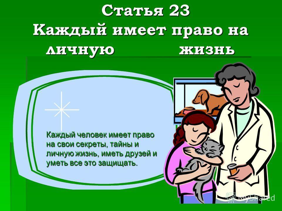 Статья 23 Каждый имеет право на личную жизнь Статья 23 Каждый имеет право на личную жизнь Каждый человек имеет право на свои секреты, тайны и личную жизнь, иметь друзей и уметь все это защищать.