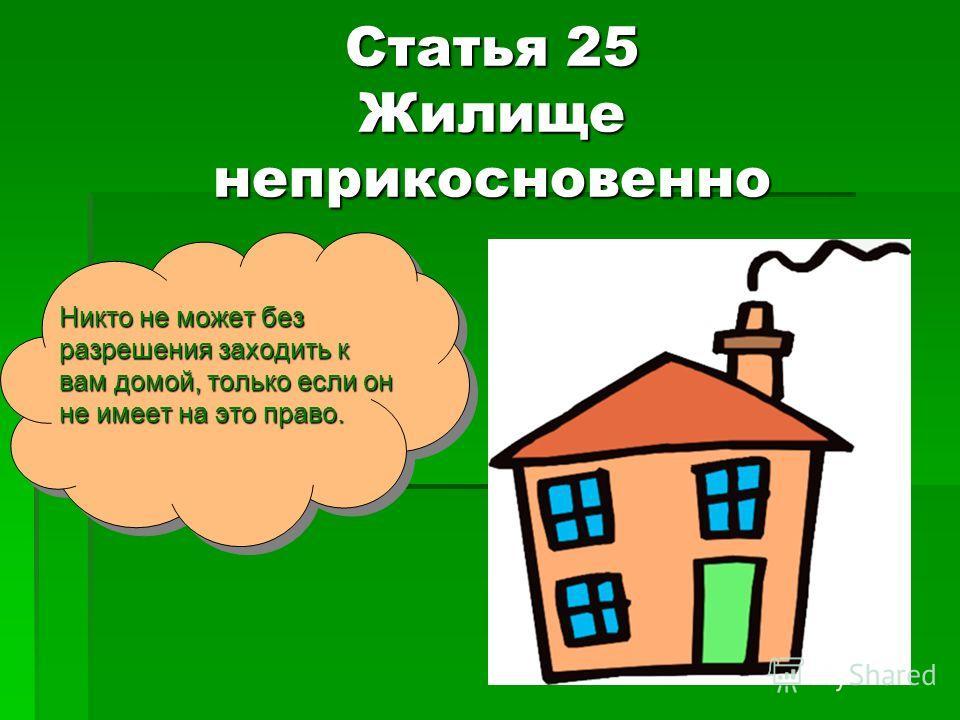 Статья 25 Жилище неприкосновенно Никто не может без разрешения заходить к вам домой, только если он не имеет на это право.
