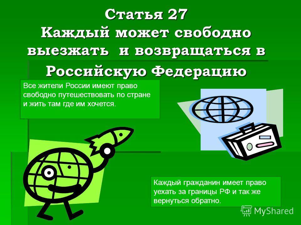 Статья 27 Каждый может свободно выезжать и возвращаться в Российскую Федерацию Каждый гражданин имеет право уехать за границы РФ и так же вернуться обратно. Все жители России имеют право свободно путешествовать по стране и жить там где им хочется.
