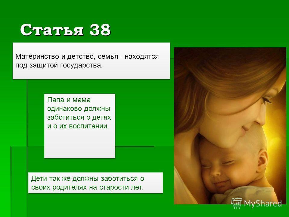 Статья 38 Материнство и детство, семья - находятся под защитой государства. Папа и мама одинаково должны заботиться о детях и о их воспитании. Дети так же должны заботиться о своих родителях на старости лет.