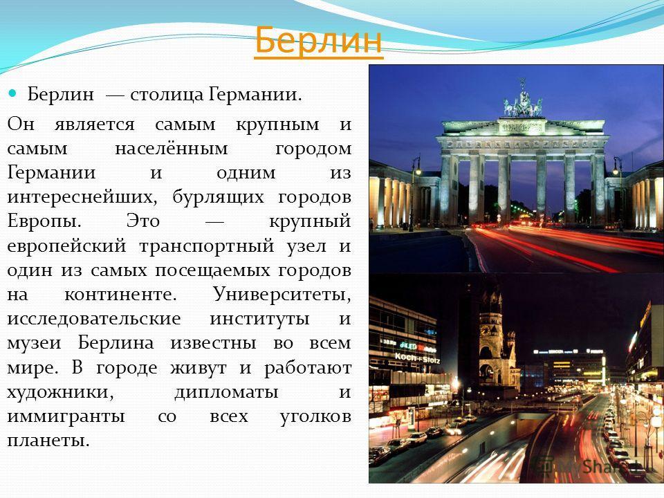 Берлин Берлин столица Германии. Он является самым крупным и самым населённым городом Германии и одним из интереснейших, бурлящих городов Европы. Это крупный европейский транспортный узел и один из самых посещаемых городов на континенте. Университеты,