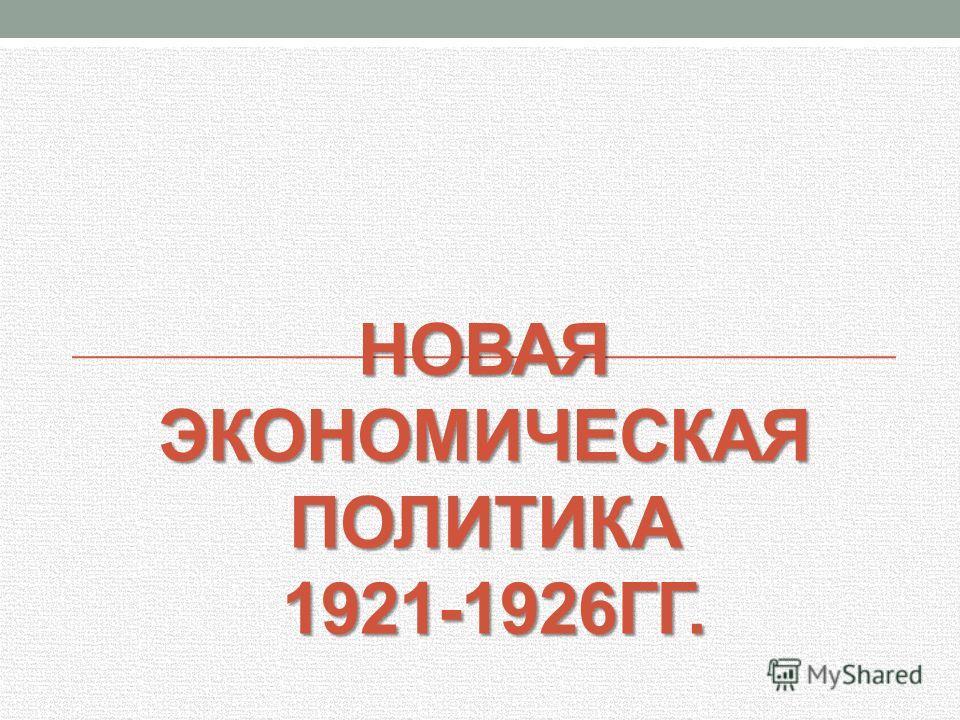 НОВАЯ ЭКОНОМИЧЕСКАЯ ПОЛИТИКА 1921-1926ГГ.