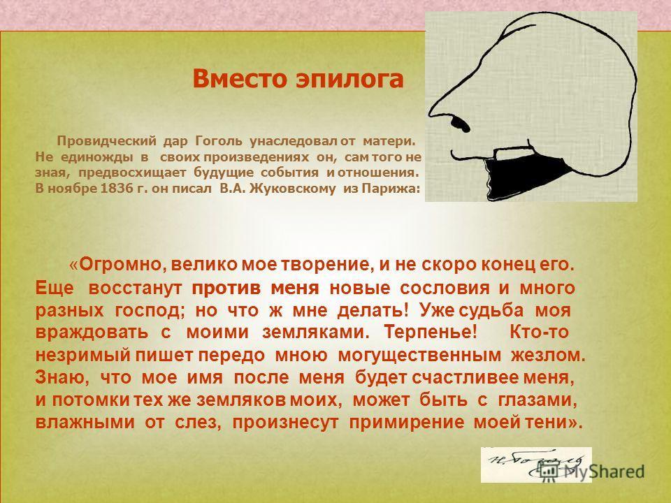 Вместо эпилога Провидческий дар Гоголь унаследовал от матери. Не единожды в своих произведениях он, сам того не зная, предвосхищает будущие события и отношения. В ноябре 1836 г. он писал В.А. Жуковскому из Парижа: «Огромно, велико мое творение, и не