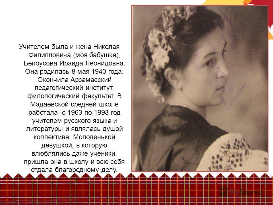 Учителем была и жена Николая Филипповича (моя бабушка), Белоусова Ираида Леонидовна. Она родилась 8 мая 1940 года. Окончила Арзамасский педагогический институт, филологический факультет. В Мадаевской средней школе работала с 1963 по 1993 год учителем